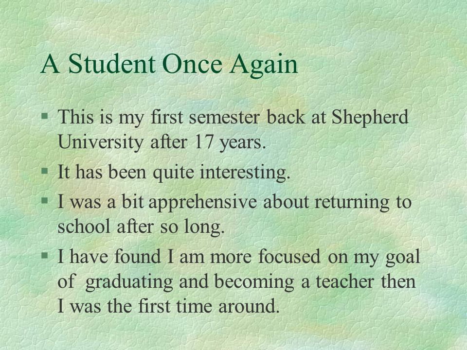A Student Once Again This is my first semester back at Shepherd University after 17 years. It has been quite interesting.