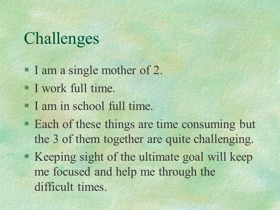 Challenges I am a single mother of 2. I work full time.