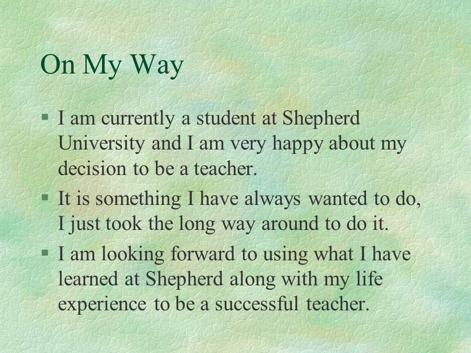 On My Way I am currently a student at Shepherd University and I am very happy about my decision to be a teacher.