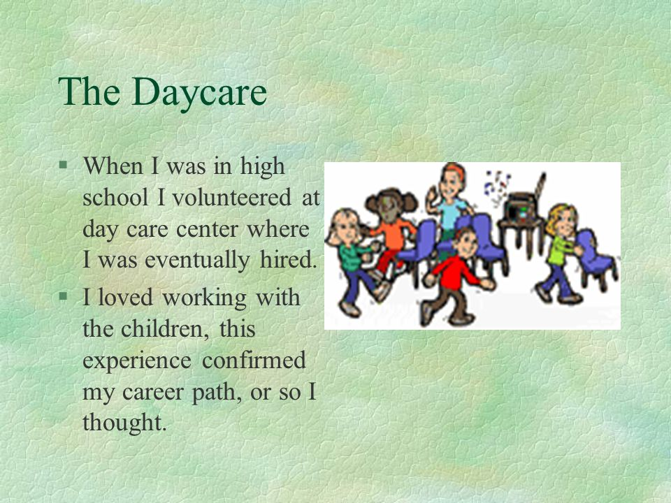 The Daycare When I was in high school I volunteered at day care center where I was eventually hired.