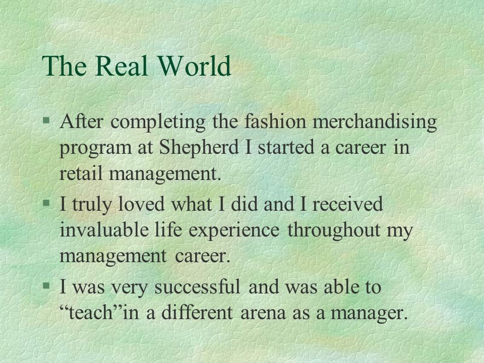 The Real World After completing the fashion merchandising program at Shepherd I started a career in retail management.