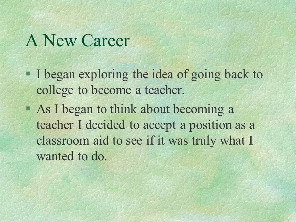 A New Career I began exploring the idea of going back to college to become a teacher.