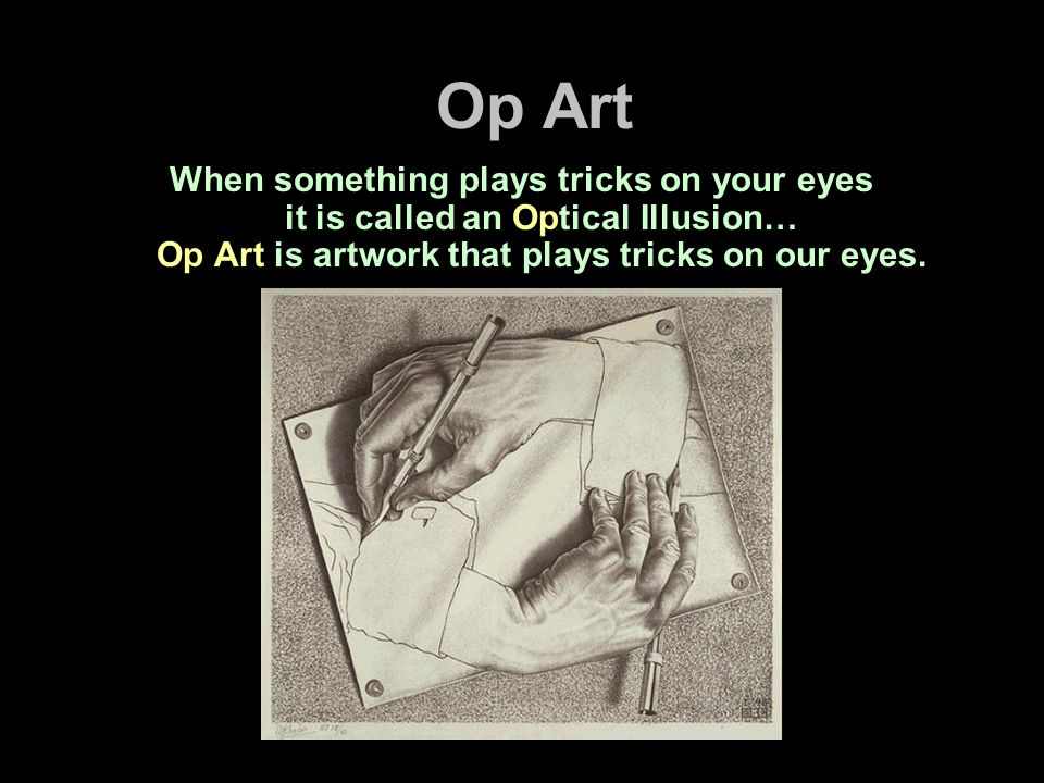 Op ArtWhen something plays tricks on your eyes it is called an Optical Illusion… Op Art is artwork that plays tricks on our eyes.