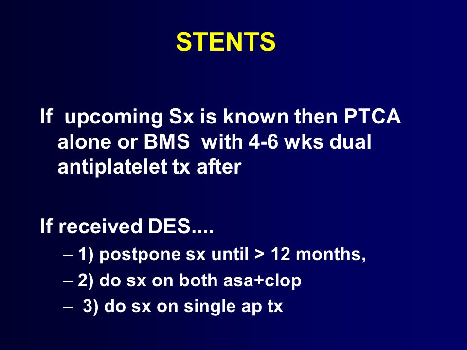 STENTS If upcoming Sx is known then PTCA alone or BMS with 4-6 wks dual antiplatelet tx after. If received DES....