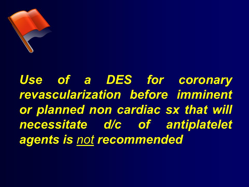 Use of a DES for coronary revascularization before imminent or planned non cardiac sx that will necessitate d/c of antiplatelet agents is not recommended