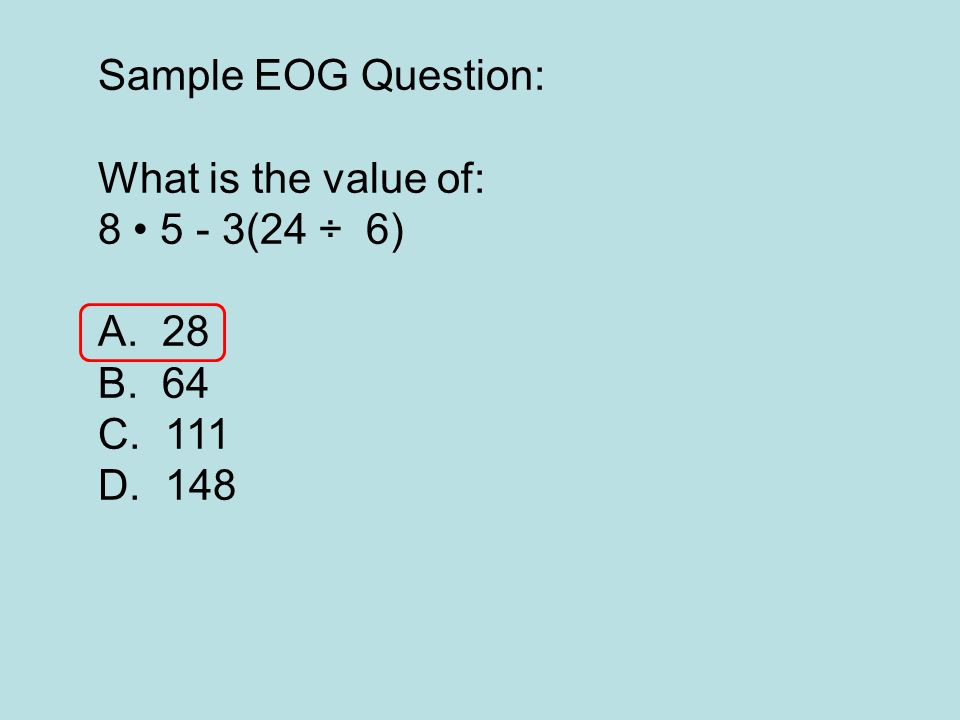 Sample EOG Question: What is the value of: 8 • 5 - 3(24 ÷ 6) 28 64 111 148