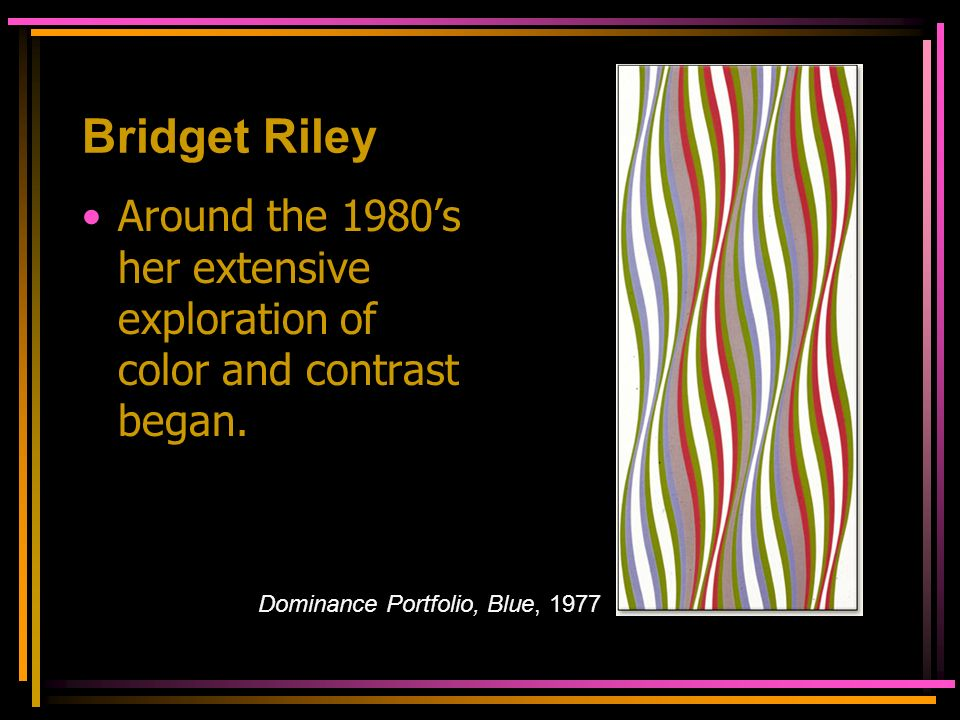Bridget Riley Around the 1980's her extensive exploration of color and contrast began.