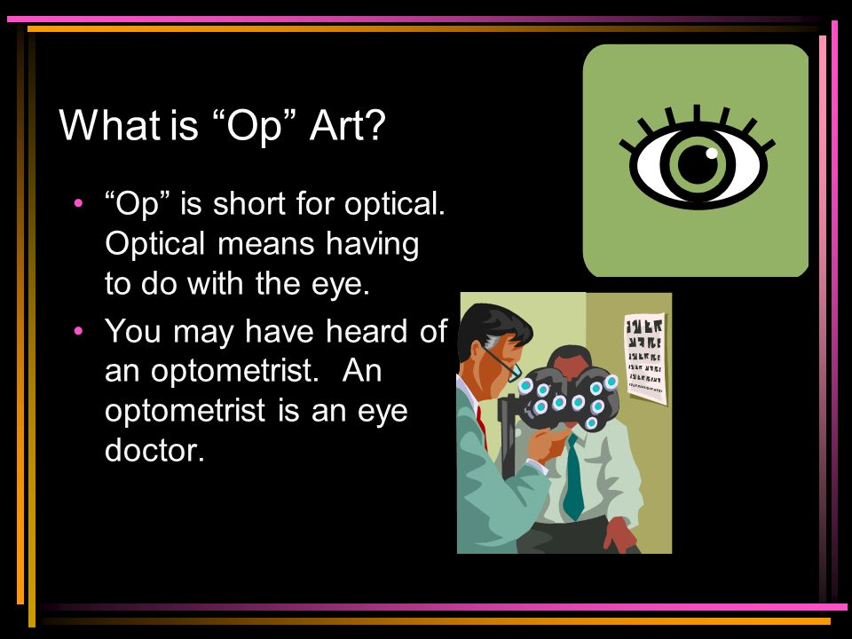 What is Op Art Op is short for optical. Optical means having to do with the eye.