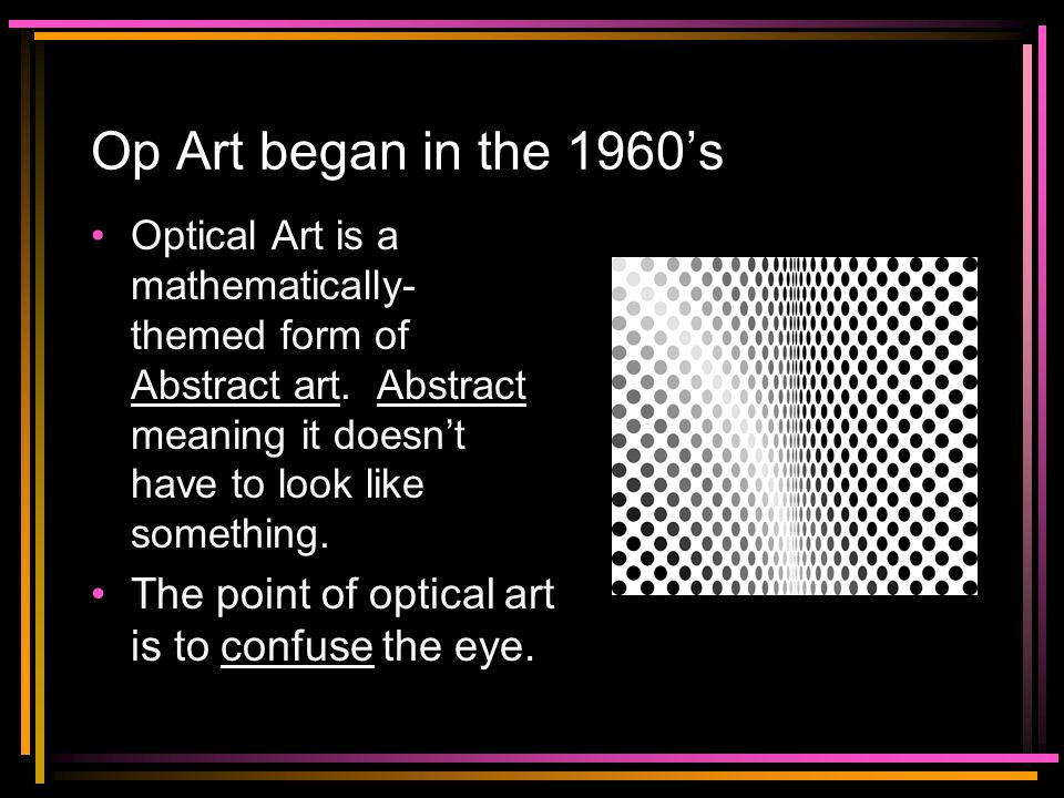 Op Art began in the 1960's Optical Art is a mathematically-themed form of Abstract art. Abstract meaning it doesn't have to look like something.