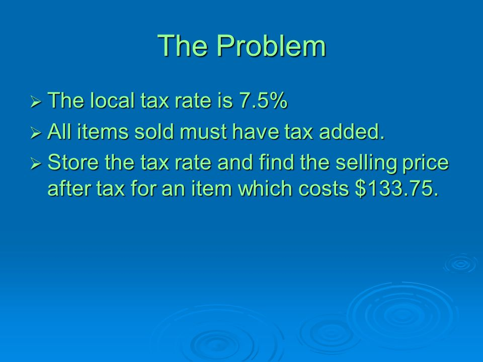 The Problem The local tax rate is 7.5%