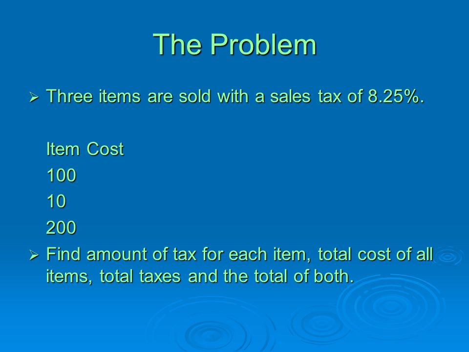 The Problem Three items are sold with a sales tax of 8.25%. Item Cost