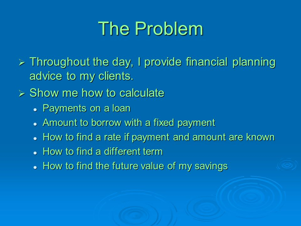 The Problem Throughout the day, I provide financial planning advice to my clients. Show me how to calculate.