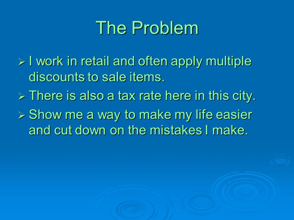 The Problem I work in retail and often apply multiple discounts to sale items. There is also a tax rate here in this city.