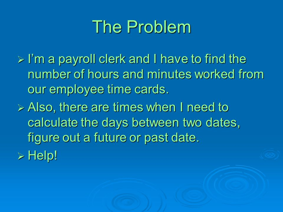 The Problem I'm a payroll clerk and I have to find the number of hours and minutes worked from our employee time cards.