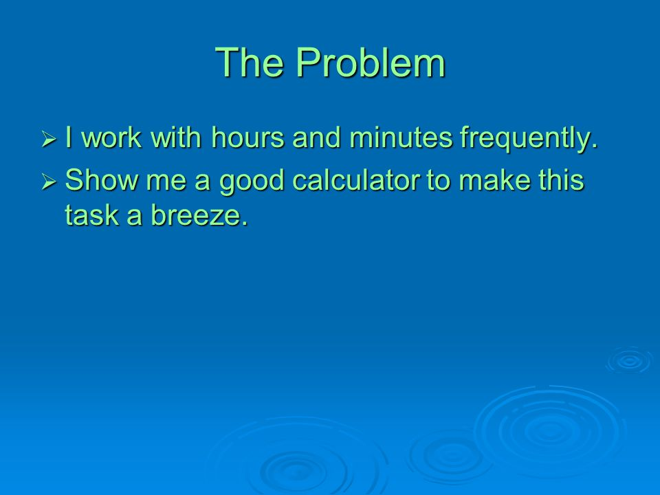 The Problem I work with hours and minutes frequently.