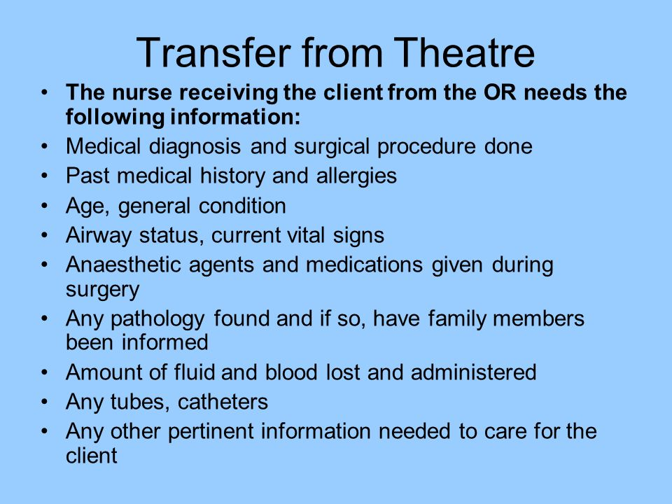 Transfer from Theatre The nurse receiving the client from the OR needs the following information: Medical diagnosis and surgical procedure done.