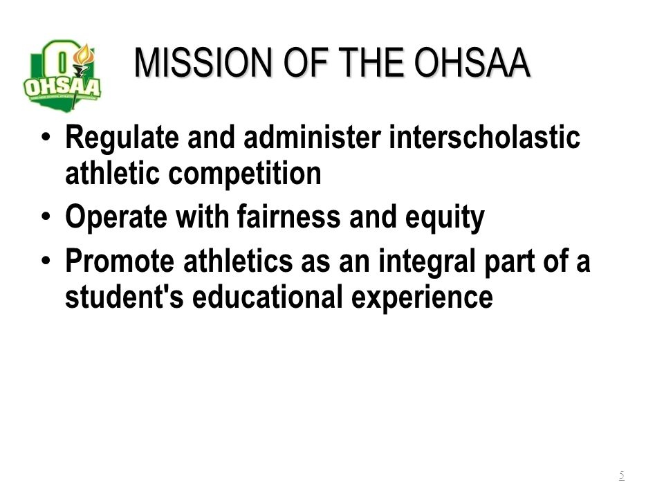 MISSION OF THE OHSAA Regulate and administer interscholastic athletic competition. Operate with fairness and equity.