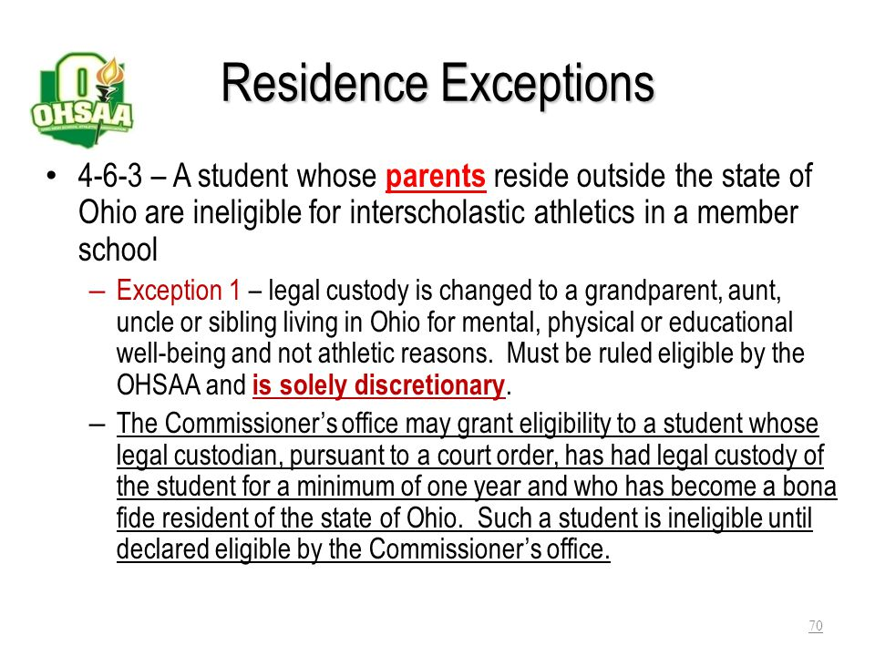 Residence Exceptions 4-6-3 – A student whose parents reside outside the state of Ohio are ineligible for interscholastic athletics in a member school.