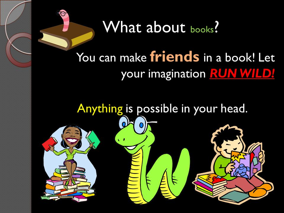 What about books. You can make friends in a book.