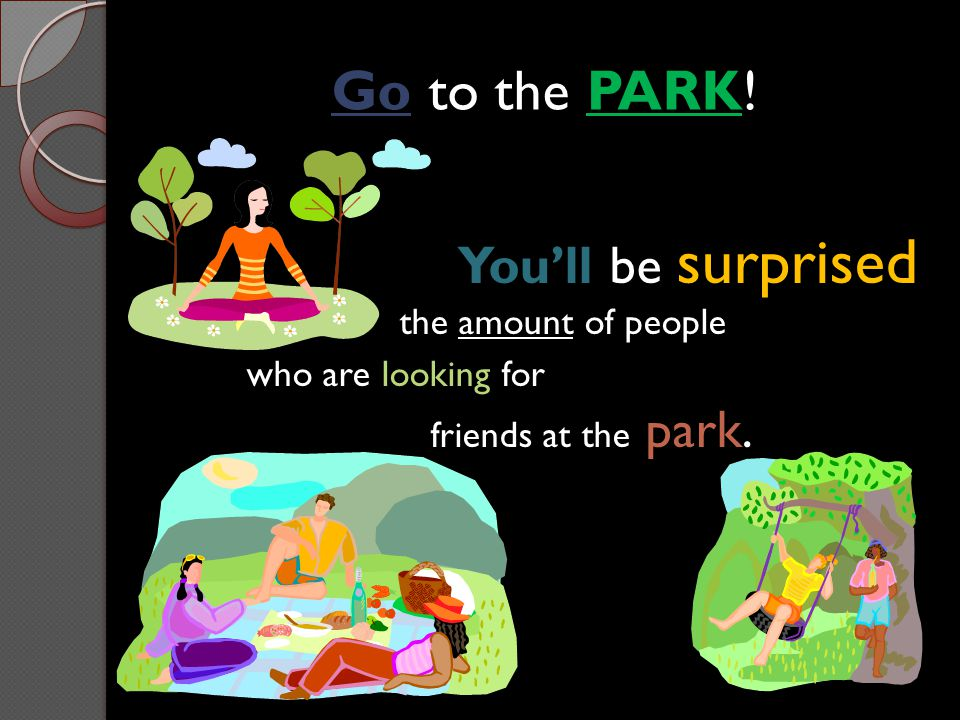 Go to the PARK! You'll be surprised the amount of people