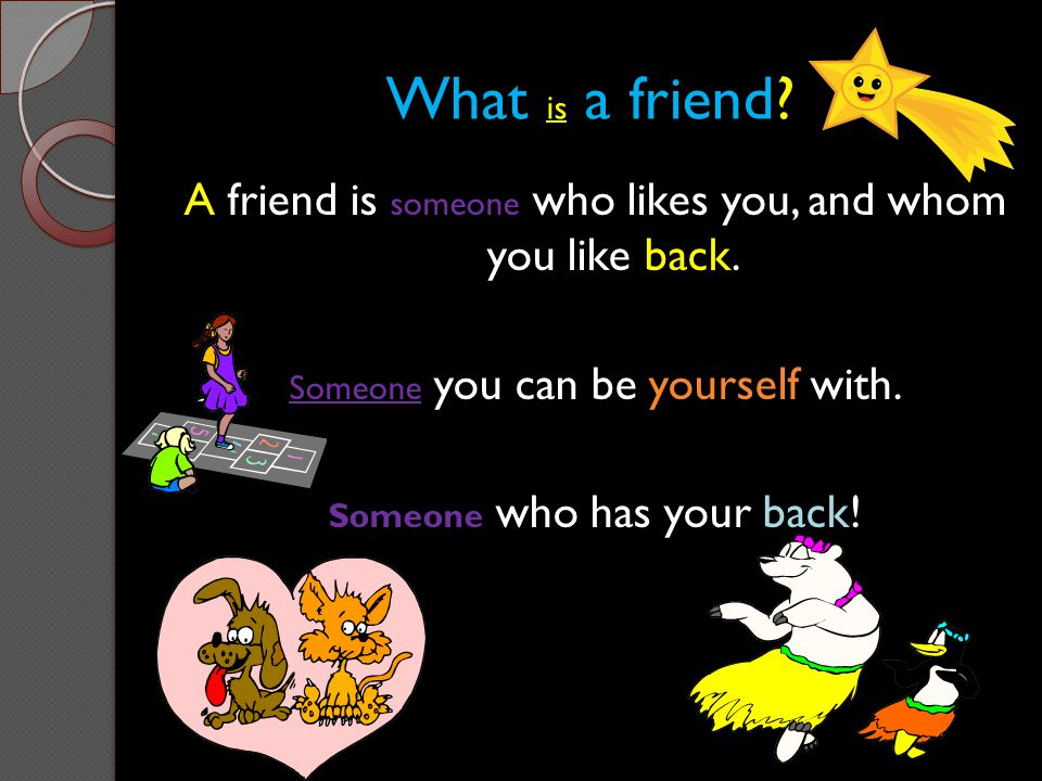 What is a friend A friend is someone who likes you, and whom you like back. Someone you can be yourself with.