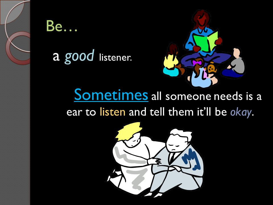 Be… a good listener. Sometimes all someone needs is a ear to listen and tell them it'll be okay.