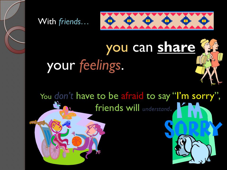 you can share your feelings.