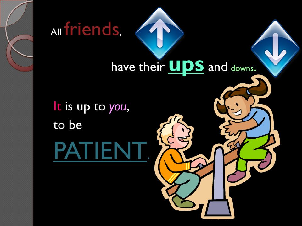 All friends, have their ups and downs. It is up to you, to be PATIENT.