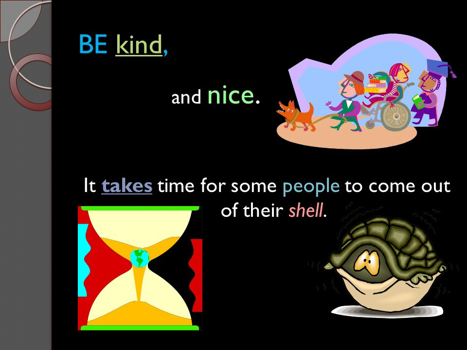 BE kind, and nice. It takes time for some people to come out of their shell.