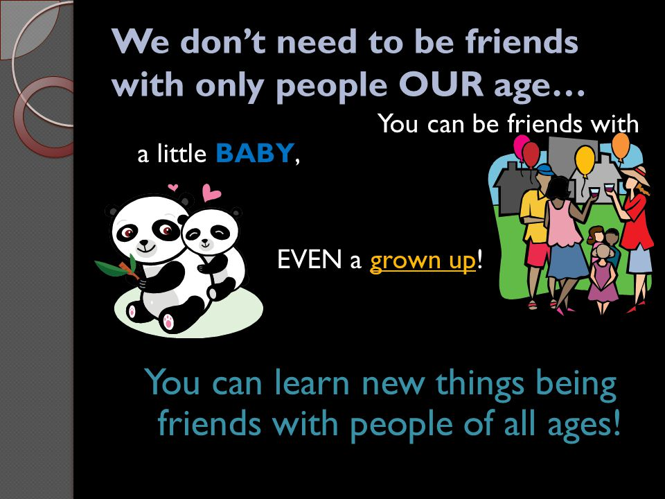 We don't need to be friends with only people OUR age…