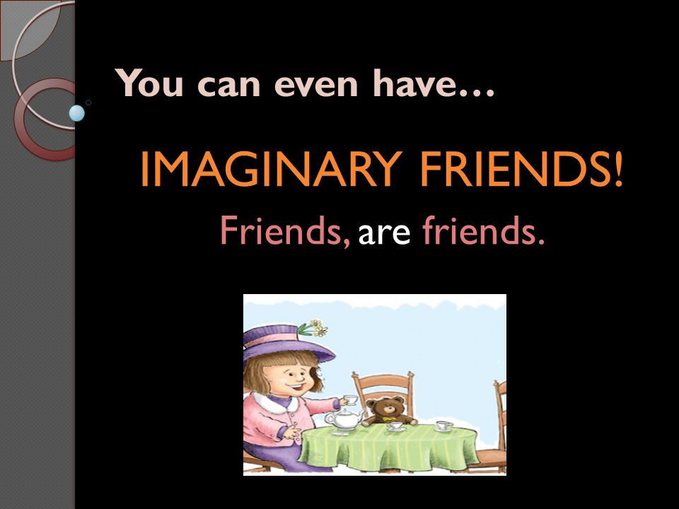 IMAGINARY FRIENDS! Friends, are friends.