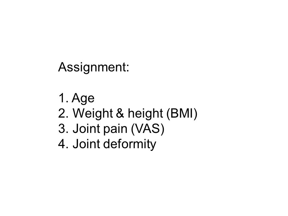 Assignment: Age Weight & height (BMI) Joint pain (VAS) Joint deformity