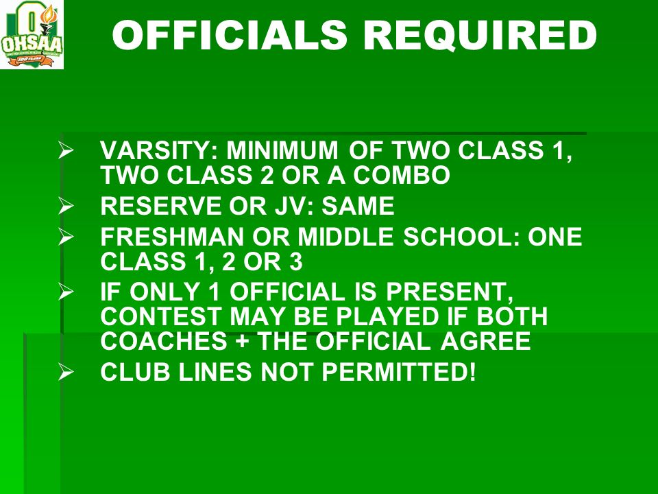OFFICIALS REQUIRED VARSITY: MINIMUM OF TWO CLASS 1, TWO CLASS 2 OR A COMBO. RESERVE OR JV: SAME. FRESHMAN OR MIDDLE SCHOOL: ONE CLASS 1, 2 OR 3.