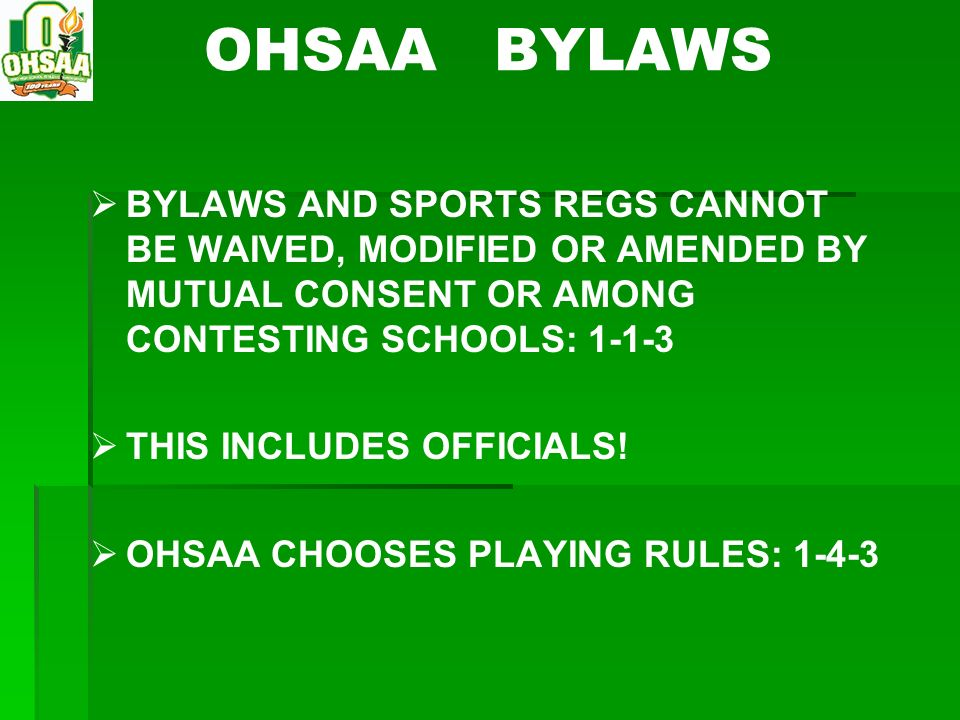 OHSAA BYLAWS BYLAWS AND SPORTS REGS CANNOT BE WAIVED, MODIFIED OR AMENDED BY MUTUAL CONSENT OR AMONG CONTESTING SCHOOLS: 1-1-3.