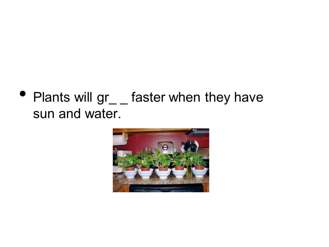 Plants will gr_ _ faster when they have sun and water.