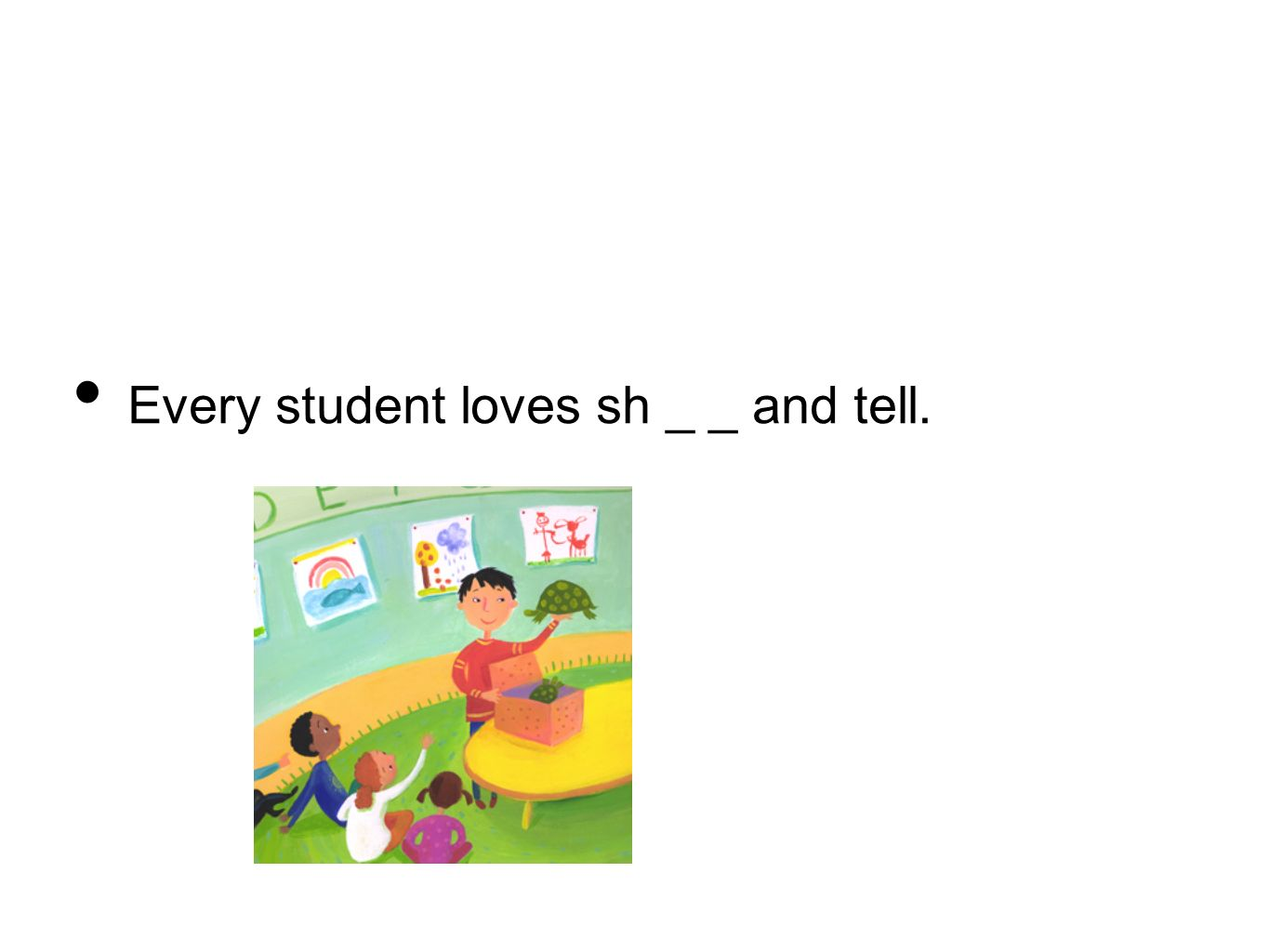Every student loves sh _ _ and tell.
