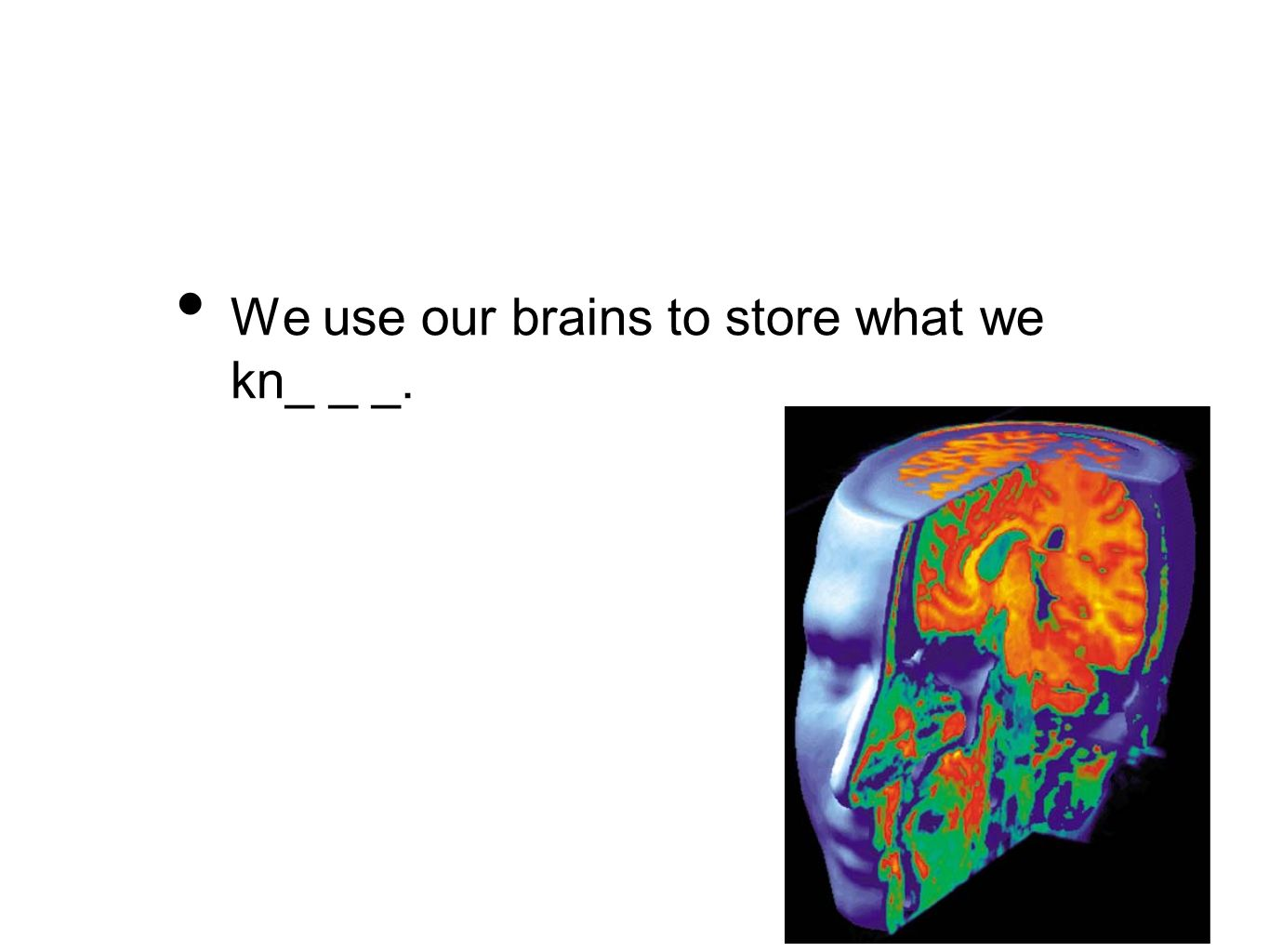 We use our brains to store what we kn_ _ _.