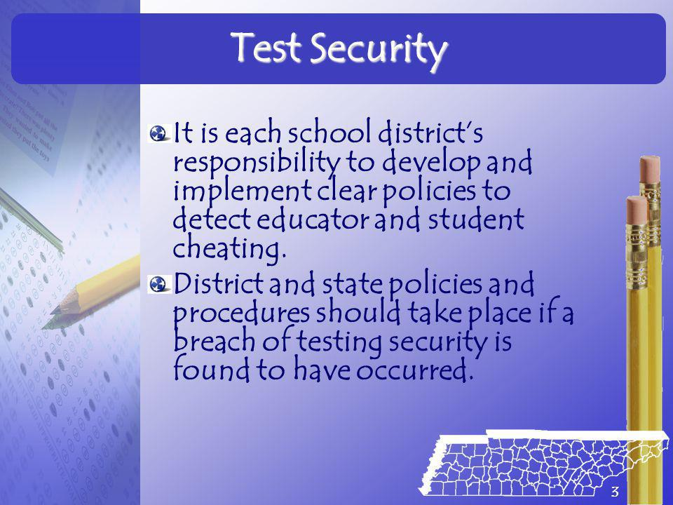Test Security It is each school district's responsibility to develop and implement clear policies to detect educator and student cheating.