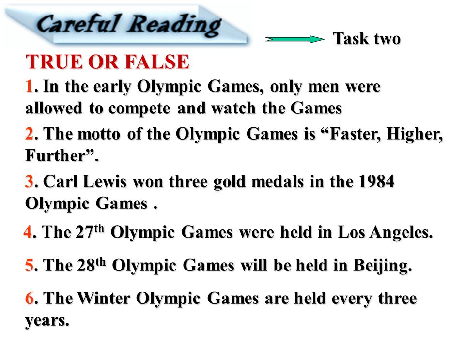 Task two TRUE OR FALSE. 1. In the early Olympic Games, only men were allowed to compete and watch the Games.