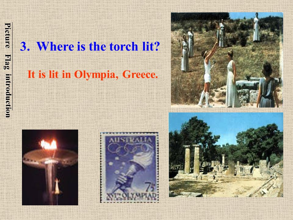 3. Where is the torch lit It is lit in Olympia, Greece. Picture Flag