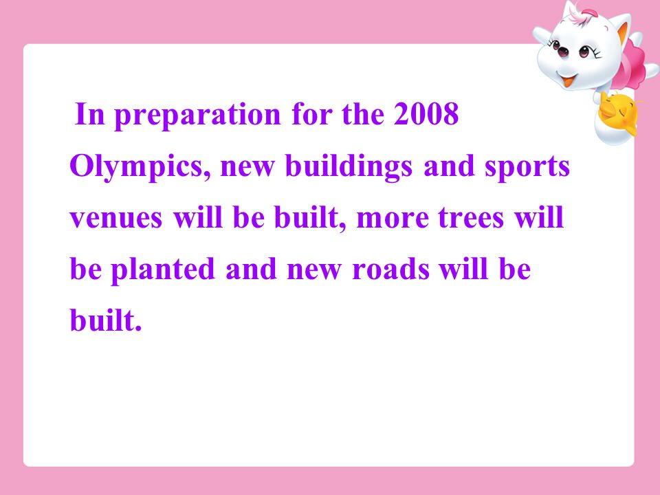 In preparation for the 2008 Olympics, new buildings and sports venues will be built, more trees will be planted and new roads will be built.