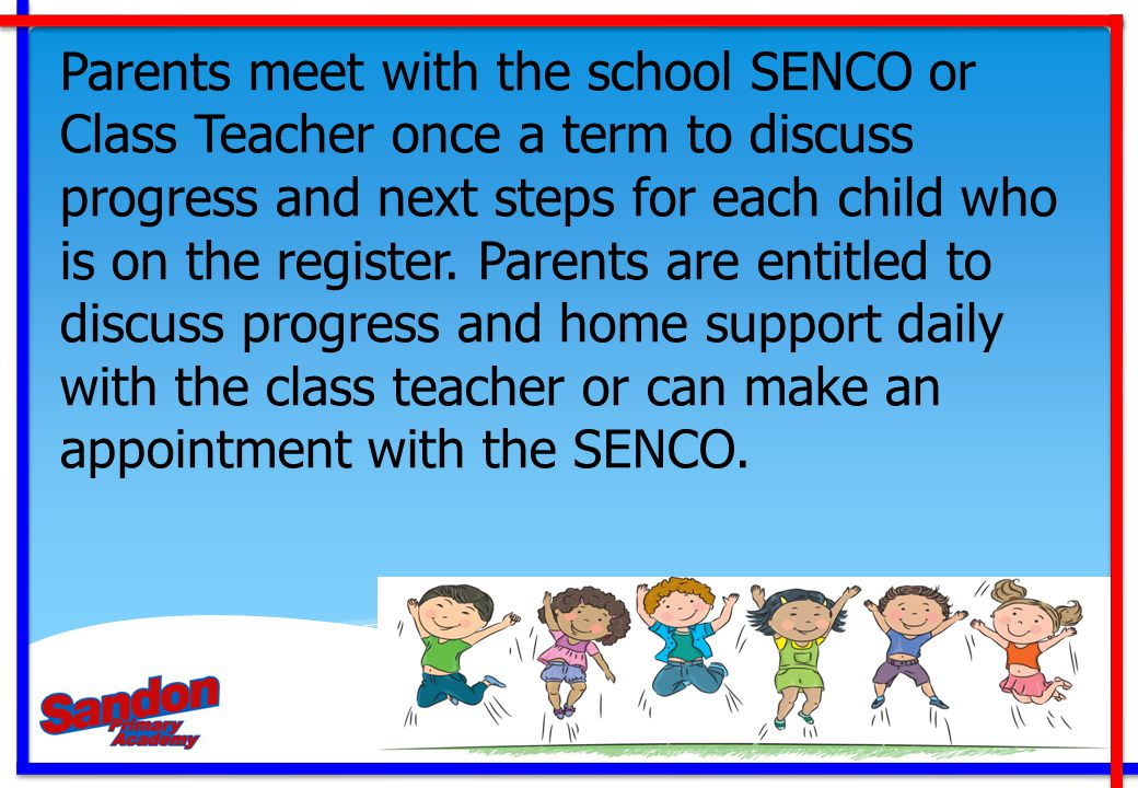 Parents meet with the school SENCO or Class Teacher once a term to discuss progress and next steps for each child who is on the register.