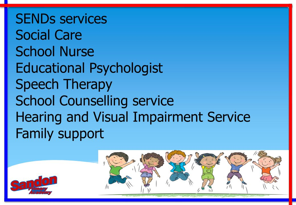 SENDs services Social Care. School Nurse. Educational Psychologist. Speech Therapy. School Counselling service.
