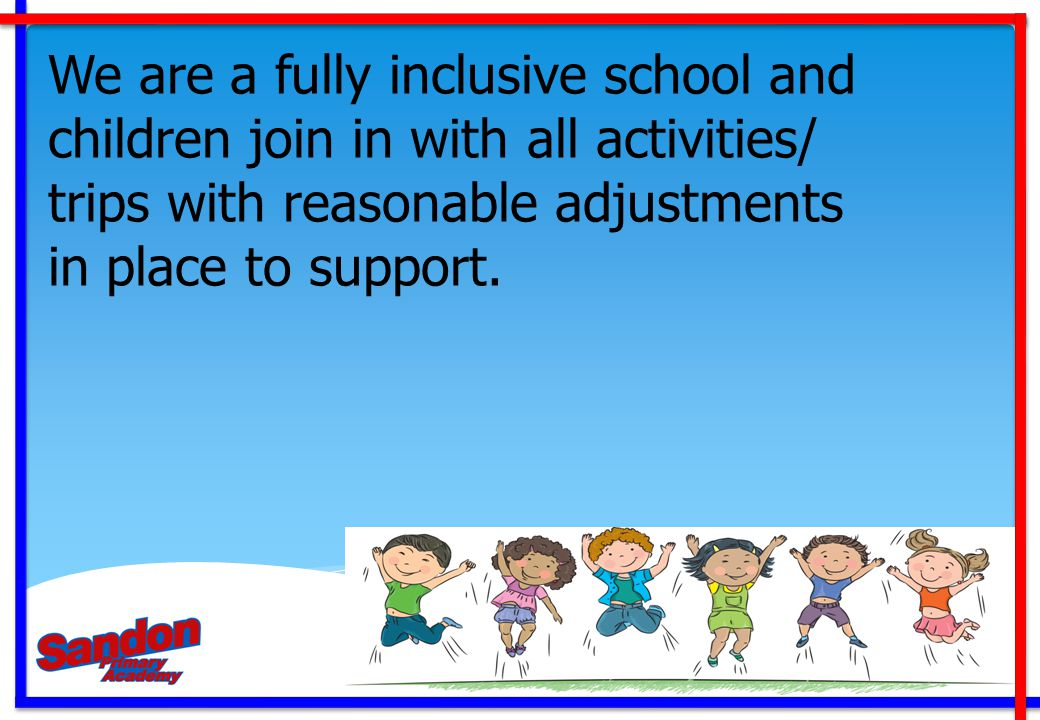 We are a fully inclusive school and children join in with all activities/ trips with reasonable adjustments in place to support.