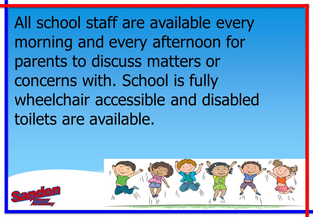 All school staff are available every morning and every afternoon for parents to discuss matters or concerns with.