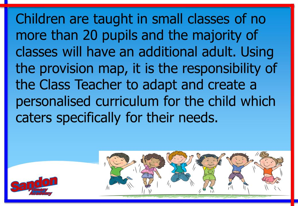 Children are taught in small classes of no more than 20 pupils and the majority of classes will have an additional adult.