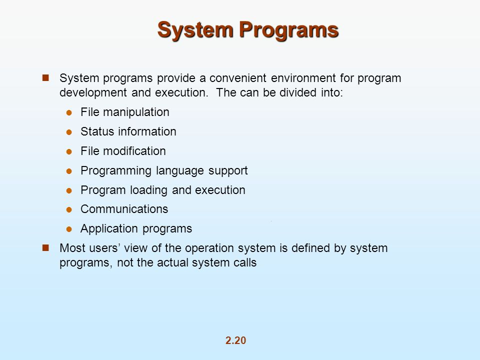 System Programs System programs provide a convenient environment for program development and execution. The can be divided into: