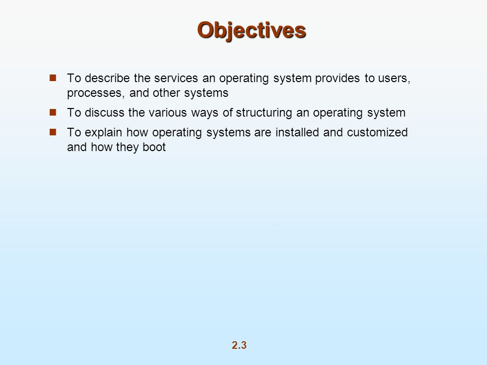 Objectives To describe the services an operating system provides to users, processes, and other systems.