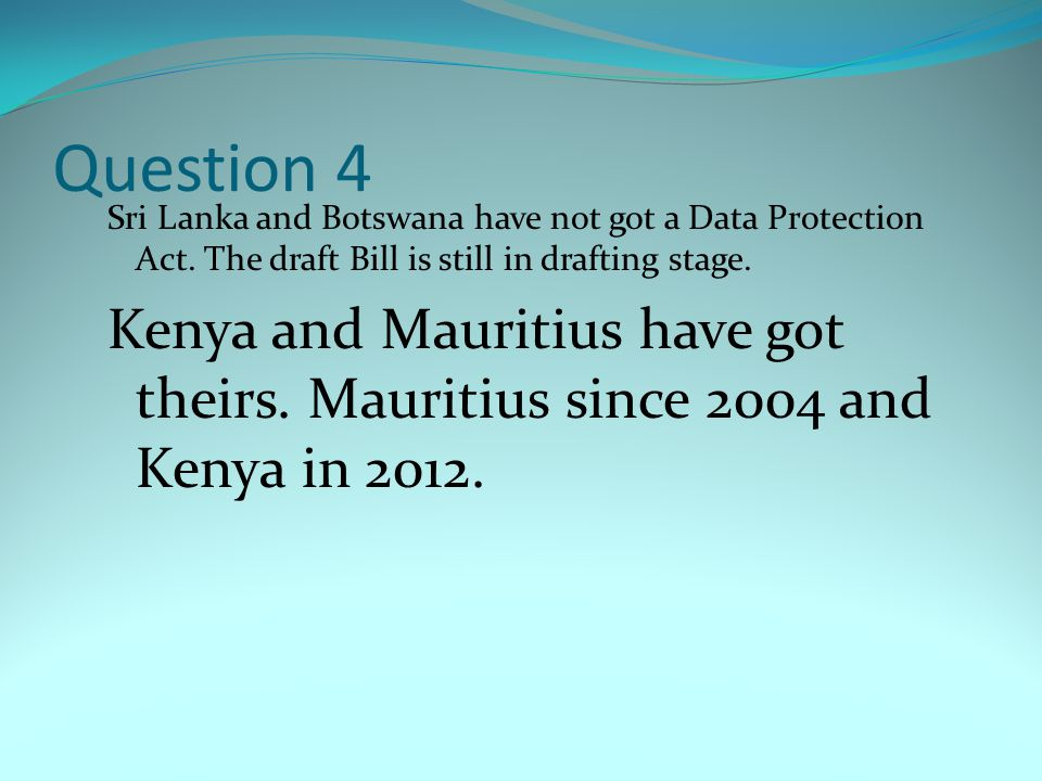 Question 4 Sri Lanka and Botswana have not got a Data Protection Act. The draft Bill is still in drafting stage.
