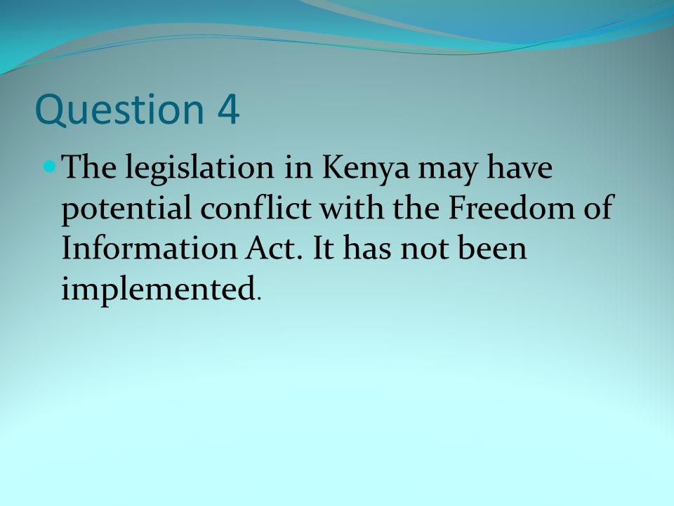 Question 4 The legislation in Kenya may have potential conflict with the Freedom of Information Act.